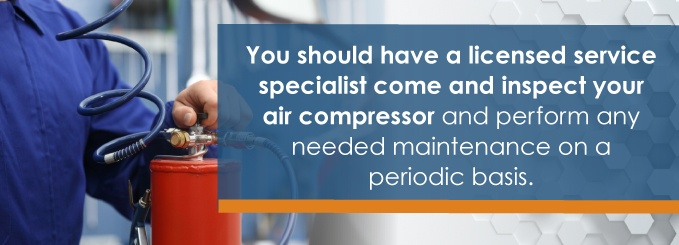 You should have a licensed service specialist come and inspect your air compressor and perform any needed maintenance on a periodic basis.