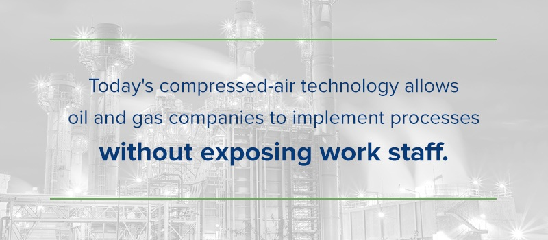 today's compressed air technology allows oil and gas companies to implement processes without exposing work staff