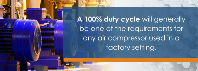 A 100% duty cycle will generally be one of the requirements for any air compressor used in a factory setting