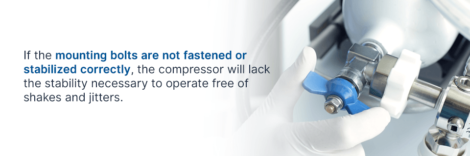 if the mounting bolts are not fastened or stabilized correctly, the compressor will lack stability to operate free of shakes and jitters