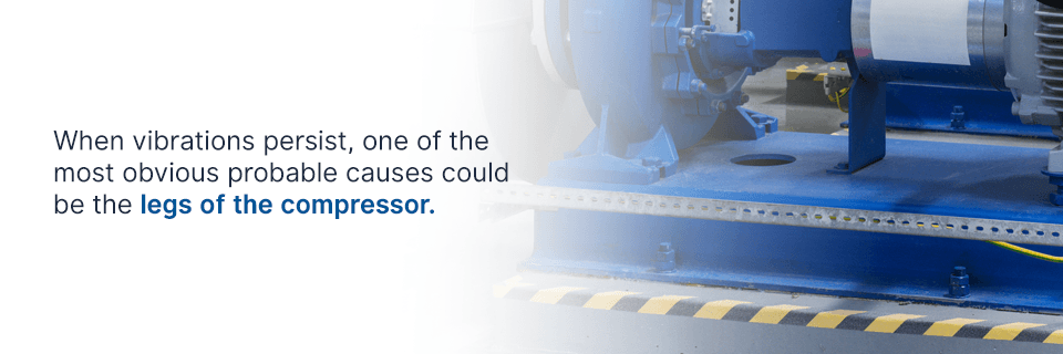 the legs of the compressor are often one of the most obvious probable causes of vibrations