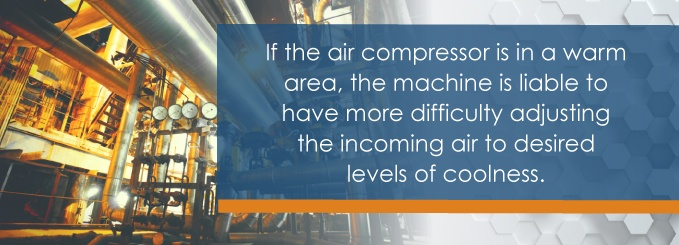 If the air compressor is in a warm area, the machine is liable to have more difficulty adjusting the incoming air to desired levels of coolness