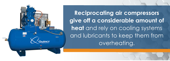 reciprocating air compressors give off a considerable amount of heat and rely on cooling systems and lubricants to keep them from overheating