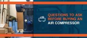 Questions to ask before buying an air compressor